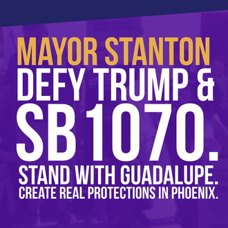 Tell Mayor Greg Stanton to Defy Trump & SB1070, Stand with Guadalupe, Create Real Protections