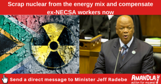 Tell Minister of Energy to scrap nuclear from the energy mix and compensate ex-NECSA workers now