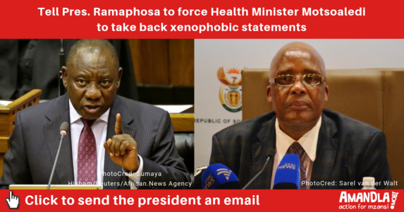 Tell Pres. Ramaphosa to force Health Minister Motsoaledi to take back xenophobic statements.
