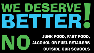 NO fast food, junk food, alcohol or fuel retailers outside our schools.