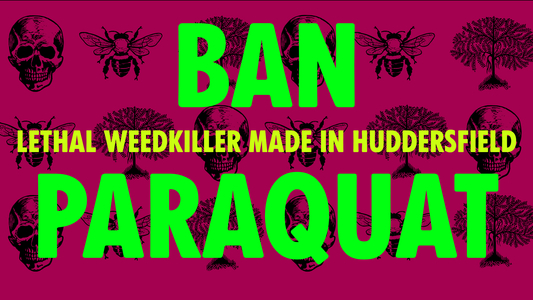 BAN PARAQUAT - LETHAL WEEDKILLER MADE IN HUDDERSFIELD