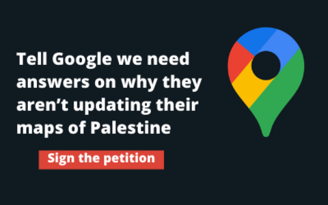 Tell Google we need answers on why they aren't updating their maps of Palestine