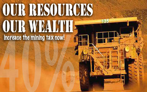 Our Resources, Our Wealth - increase the mining tax to 40%.